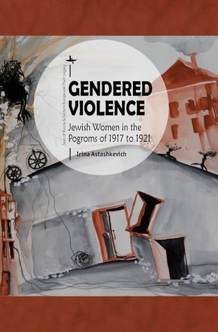 Gendered Violence: Jewish Women in the Pogroms of 1917 to 1921 (Jews of Russia & Eastern Europe and Their Legacy)