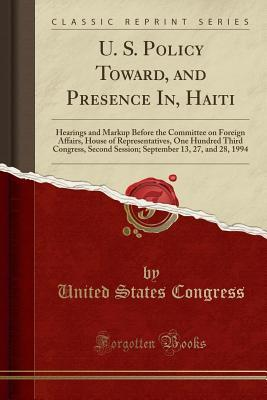 U. S. Policy Toward, and Presence In, Haiti: Hearings and Markup Before the Committee on Foreign Affairs, House of Representatives, One Hundred Third Congress, Second Session; September 13, 27, and 28, 1994