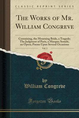 The Works of Mr. William Congreve, Vol. 3: Containing, the Mourning Bride, a Tragedy; The Judgment of Paris, a Masque; Semele, an Opera; Poems Upon Several Occasions