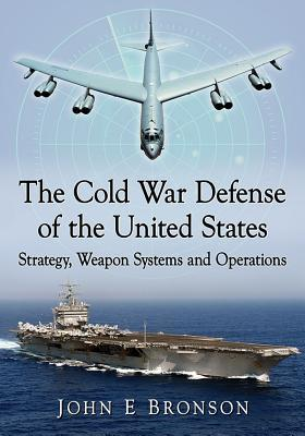 The Cold War Defense of the United States: Strategy, Weapon Systems and Operations