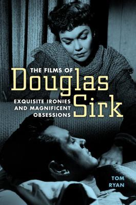 The Films of Douglas Sirk: Exquisite Ironies and Magnificent Obsessions