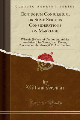 Conjugium Conjurgium, or Some Serious Considerations on Marriage: Wherein (by Way of Caution and Advice to a Friend) Its Nature, End, Events, Concomitant Accidents, &c. Are Examined