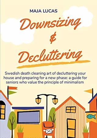 Downsizing & Decluttering: Swedish death cleaning art of decluttering your house and preparing for a new phase: a guide for seniors who value the principle of minimalism