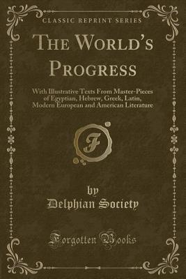 The World's Progress: With Illustrative Texts from Master-Pieces of Egyptian, Hebrew, Greek, Latin, Modern European and American Literature