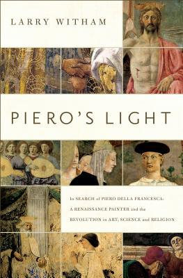Piero's Light: In Search of Piero Della Francesca: A Renaissance Painter and the Revolution in Art, Science and Religion