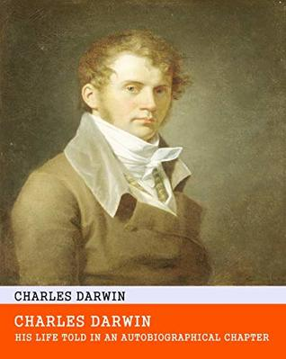 Charles Darwin: His Life Told in an Autobiographical Chapter - Original & Unabridged & Special Edition (ANNOTATED)