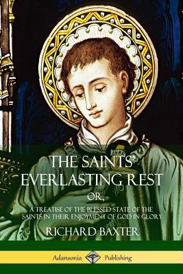 The Saints' Everlasting Rest: Or, a Treatise of the Blessed State of the Saints in Their Enjoyment of God in Glory