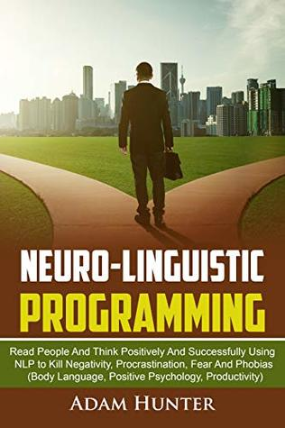 Neuro-Linguistic Programming: Read People And Think Positively And Successfully Using NLP to Kill Negativity, Procrastination, Fear And Phobias (Body Language, ... Habits, Mindfulness And Self Esteem Book 2)
