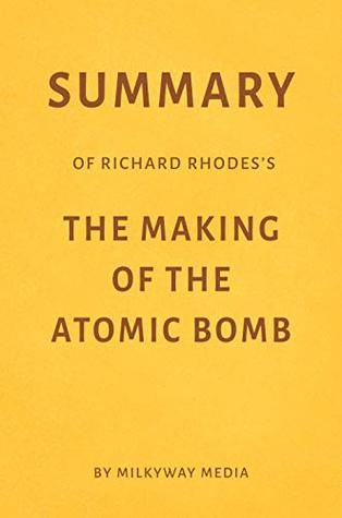 Summary of Richard Rhodes's The Making of the Atomic Bomb by Milkyway Media