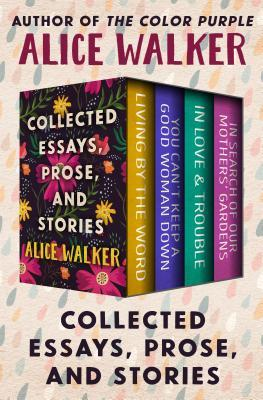 Collected Essays, Prose, and Stories: Living by the Word, You Can't Keep a Good Woman Down, in Love & Trouble, and in Search of Our Mothers' Gardens