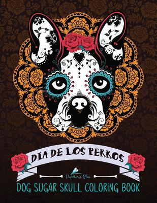 Dia de Los Perros: Day of the Dogs Sugar Skulls for Dia de Los Muertos & Day of the Dead Dog Coloring Book of Sugar Skull Designs Patterns & Flowers for Stress Relief Meditation Relaxation & Zen Color Therapy