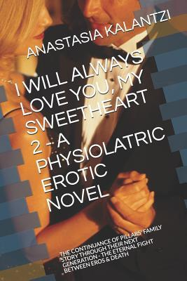 I Will Always Love You, My Sweetheart 2 - A Physiolatric Erotic Novel: The Continuance of Pillars' Family Story Through Their Next Generation - The Eternal Fight Between Eros & Death