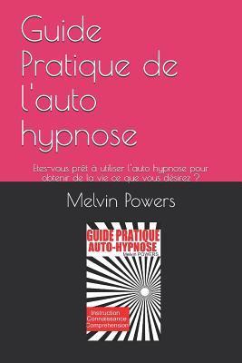 Guide Pratique de l'auto hypnose: Etes-vous pr�t � utiliser l'auto hypnose pour obtenir de la vie ce que vous d�sirez ?