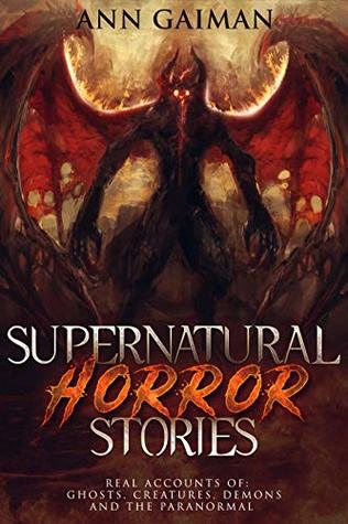 Supernatural Horror Stories: Real accounts of: Ghost Creatures, Demons and the Paranormal
