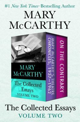 The Collected Essays Volume Two: Mary McCarthy's Theatre Chronicles, 1937-1962 and on the Contrary