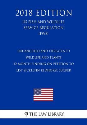 Endangered and Threatened Wildlife and Plants - 12-Month Finding on Petition to List Sicklefin Redhorse Sucker (Us Fish and Wildlife Service Regulation) (Fws) (2018 Edition)