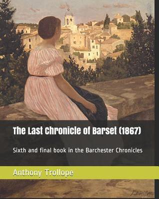 The Last Chronicle of Barset (1867): Sixth and Final Book in the Barchester Chronicles