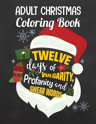 Adult Christmas Coloring Book: Twelve Days of Vulgarity, Profanity and Swear Words: Swear Word Coloring Book