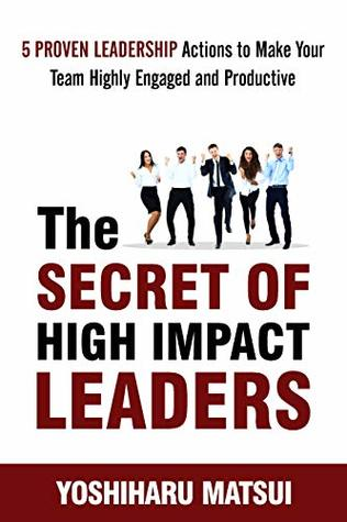The Secret of High Impact Leaders: 5 Proven Leadership Actions To Make your Team Highly Engaged and Productive.