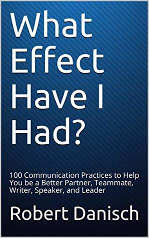 What Effect Have I Had?: 100 Communication Practices to Help You be a Better Partner, Teammate, Writer, Speaker, and Leader