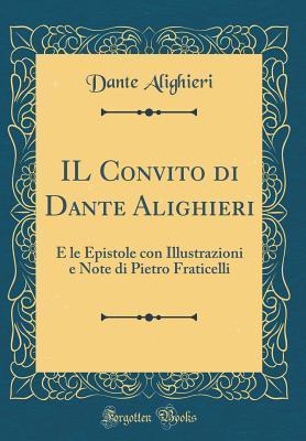 Il Convito Di Dante Alighieri: E Le Epistole Con Illustrazioni E Note Di Pietro Fraticelli