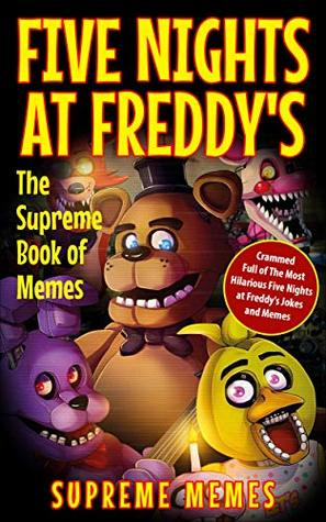 Five Nights at Freddy's: The Supreme Book of Memes - Crammed Full of The Most Hilarious Five Nights at Freddy's Jokes and Memes!