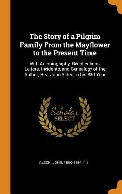 The Story of a Pilgrim Family from the Mayflower to the Present Time: With Autobiography, Recollections, Letters, Incidents, and Genealogy of the Author, Rev. John Alden, in His 83d Year