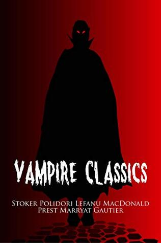 Vampire Classics (Illustrated): A Horror Collection Including Dracula, Dracula's Guest, The Vampyre, Varney the Vampire, Carmilla, Lilith, The Blood of the Vampire, and La Morte Amoreuse