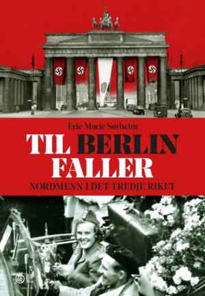 Til Berlin faller. Nordmenn i det tredje riket