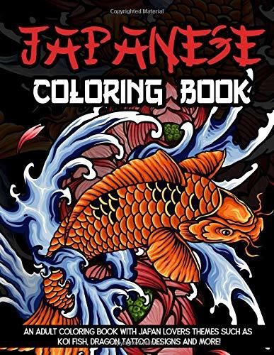 Japanese Coloring Book: An Adult Coloring Book with Japan Lovers Themes Such as Koi Fish, Dragon Tattoo Designs and More!