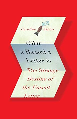 What a Hazard a Letter Is: The Strange Destiny of the Unsent Letter