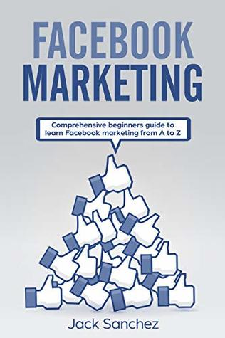 Facebook Marketing: Comprehensive beginners guide to learn Facebook marketing from A to Z