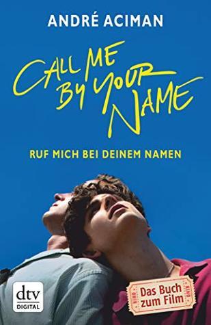 Call Me by Your Name Ruf mich bei deinem Namen: Roman
