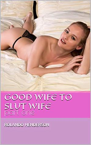 Good wife to Slut wife: part one