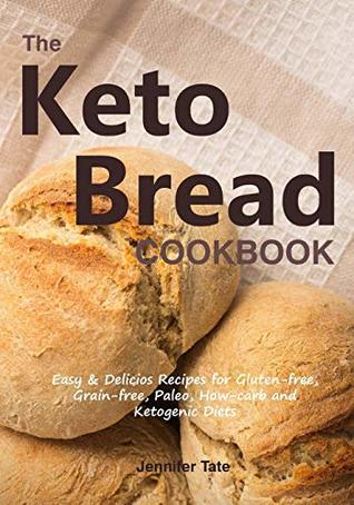 The Keto Bread Cookbook: Easy & Delicious Recipes for Gluten-Free, Grain-Free, Paleo, Low-Carb and Ketogenic Diets