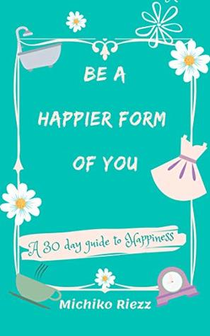 Be A Happier Form Of You: A 30 Day Guide To Happiness