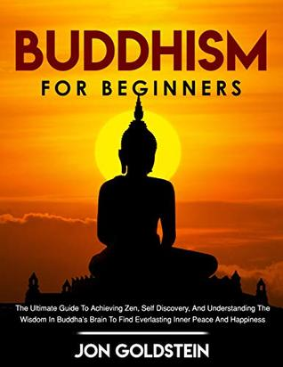 Buddhism For Beginners: The Ultimate Guide to Achieving Zen, Self Discovery, and Understanding the Wisdom in Buddha's Brain to Find Everlasting Inner Peace and Happiness