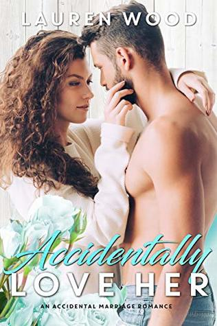 Accidentally Love Her: An Accidental Marriage Romance