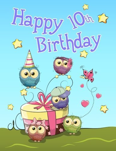 "Happy 10th Birthday: Cute Owl Themed Notebook, Journal, Diary...365 Lined Pages, Birthday Gifts or Presents for Ten Year Old Girls or Boys, Kids, ... Grandson, Best Friend, Book Size 8 1/2"" x 11"""