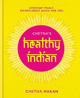 Chetna's Healthy Indian: Everyday family meals effortlessly good for you