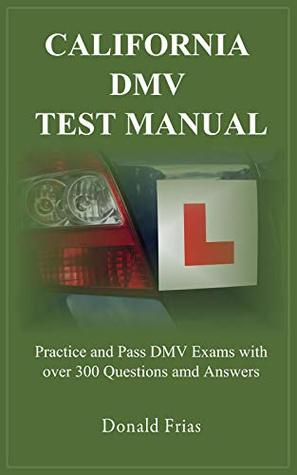 CALIFORNIA DMV TEST MANUAL: Practice and Pass DMV Exams with over 300 Questions and Answers.