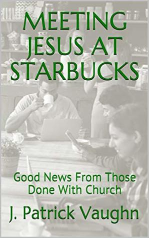Meeting Jesus at Starbucks: Good News From Those Done With Church