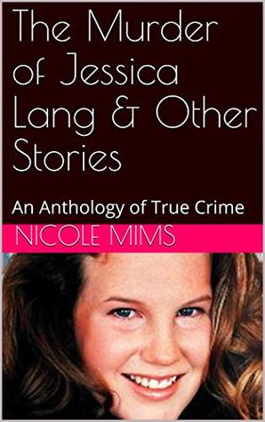 The Murder of Jessica Lang & Other Stories: An Anthology of True Crime