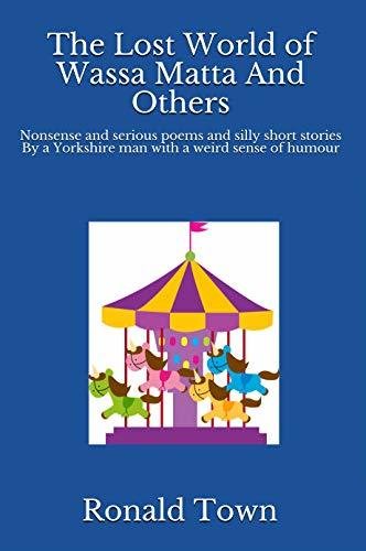 The Lost World of Wassa Matta And Others: Nonsense and serious poems and silly short stories By a Yorkshire man with a weird sense of humour