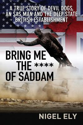 Bring Me The Bronze Of Saddam: A true story of Devil Dogs, an SAS man and the Deep State British Establishment