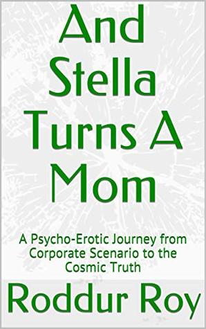 And Stella Turns A Mom: A Psycho-Erotic Journey from Corporate Scenario to the Cosmic Truth (Cosmic Psychology)