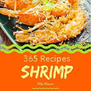 Shrimp 365: Enjoy 365 Days With Amazing Shrimp Recipes In Your Own Shrimp Cookbook! (Shrimp Food Dish, Bbq Shrimp Recipe, Pumpkin Shrimp Food, Shrimp Recipe Book, Vegan Shrimp Food) [Book 1]