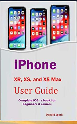 iPhone XR, XS, and XS Max User Guide: Complete iOS 12 book for beginners & seniors