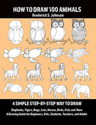 How To Draw 100 Animals: 4 Simple Step-by-Step Way To Draw: Elephants, Tigers, Dogs, Cats, Horses, Birds, Fish, And More A Drawing Guide For Beginners, Kids, Students, Teachers, and Adults