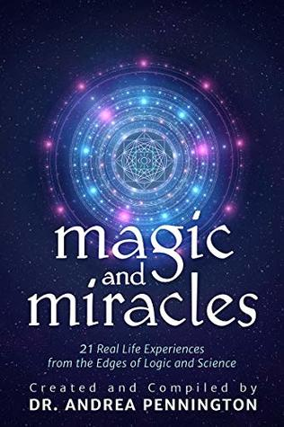 Magic and Miracles: 21 Real Life Experiences from the Edges of Logic and Science